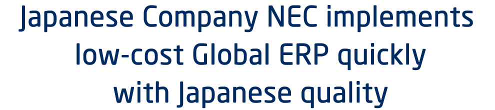 Japanese Company NEC implements low-cost Global ERP quickly with Japanese quality